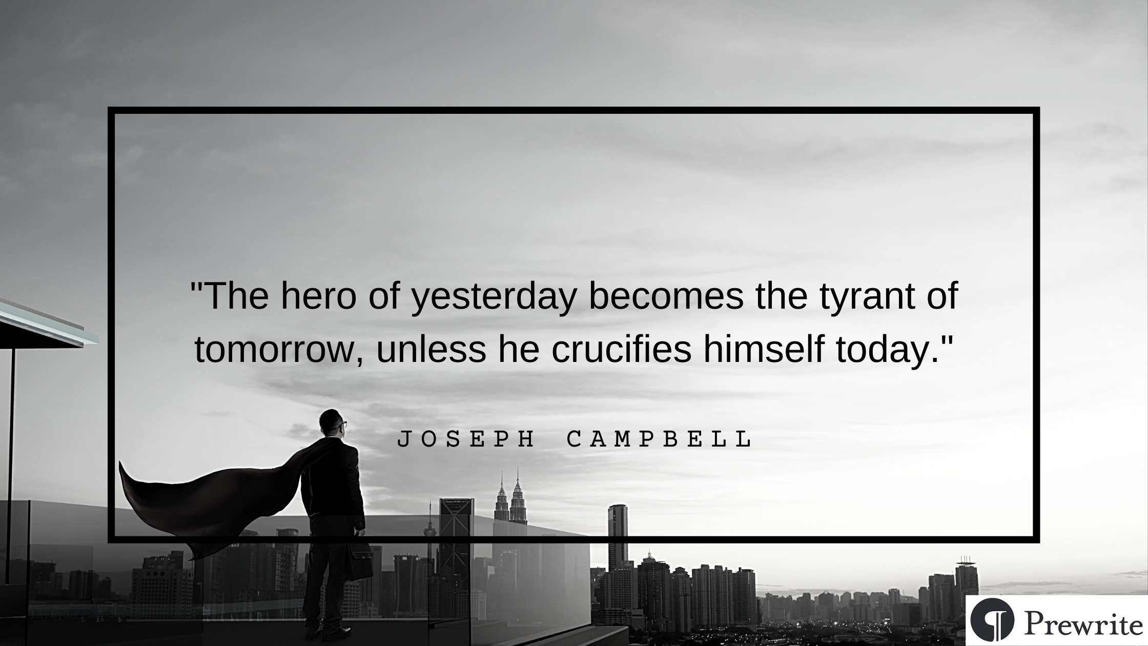 Joseph Campbell quote: The hero of yesterday becomes the tyrant of tomorrow, unless he crucifies himself today.